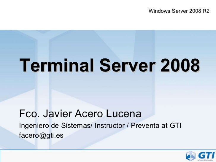 Terminal Server 2008 Fco. Javier Acero Lucena Ingeniero de Sistemas/ Instructor / Preventa at GTI [email_address] Windows ...