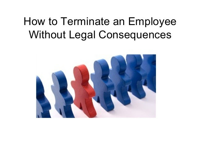 How to Terminate an Employee  Without Legal Consequences
