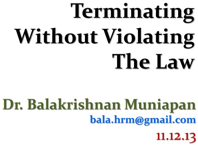 Terminating Without Violating The Law Dr. Balakrishnan Muniapan bala.hrm@gmail.com  11.12.13