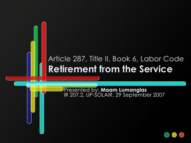 Article 287, Title II, Book 6, Labor Code Retirement from the Service Presented by:  Maam Lumanglas IR 207.2, UP-SOLAIR, 2...