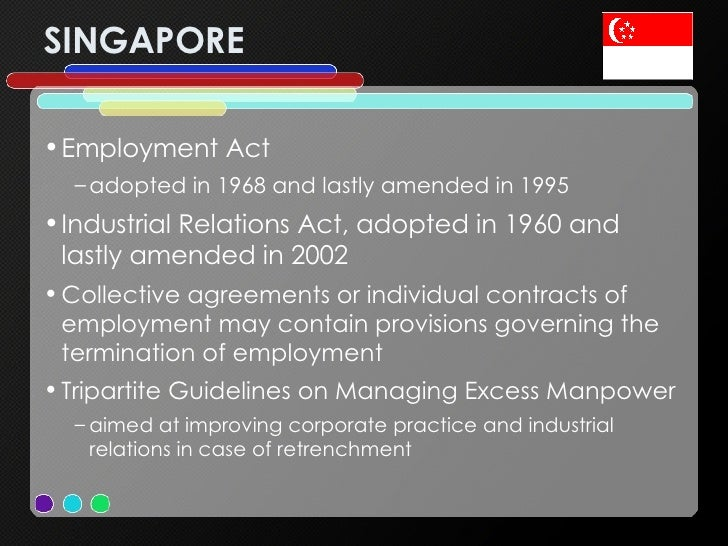 SINGAPORE <ul><li>Employment Act </li></ul><ul><ul><li>adopted in 1968 and lastly amended in 1995  </li></ul></ul><ul><li>...