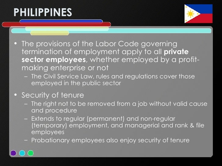 PHILIPPINES <ul><li>The provisions of the Labor Code governing termination of employment apply to all  private sector empl...