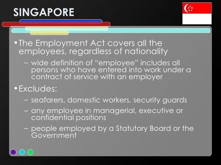 SINGAPORE <ul><li>The Employment Act covers all the employees, regardless of nationality </li></ul><ul><ul><li>wide defini...