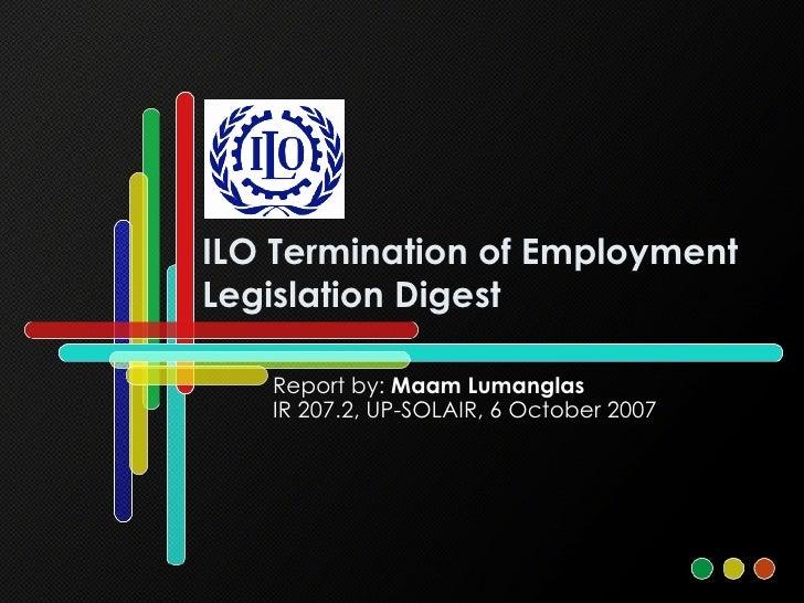 ILO Termination of Employment Legislation Digest Report by:  Maam Lumanglas IR 207.2, UP-SOLAIR, 6 October 2007