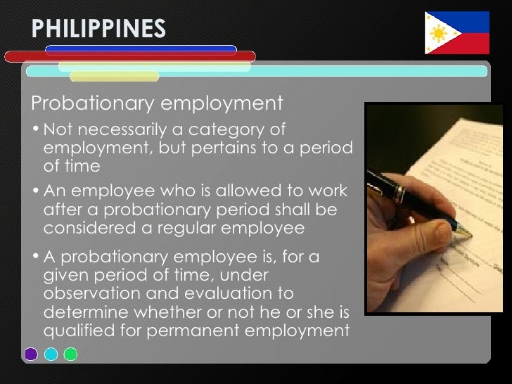 PHILIPPINES <ul><li>Probationary employment  </li></ul><ul><li>Not necessarily a category of employment, but pertains to a...