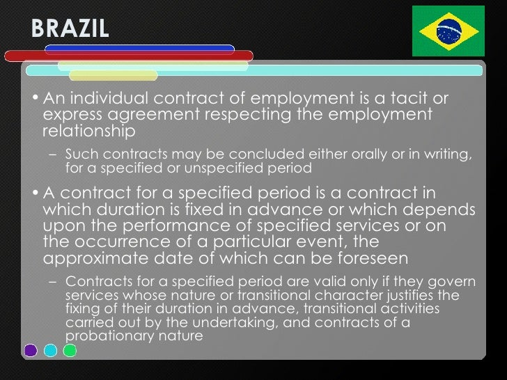 BRAZIL <ul><li>An individual contract of employment is a tacit or express agreement respecting the employment relationship...