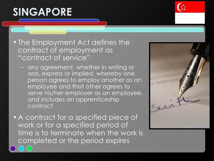 "SINGAPORE <ul><li>The Employment Act defines the contract of employment as ""contract of service"" </li></ul><ul><ul><li>any..."