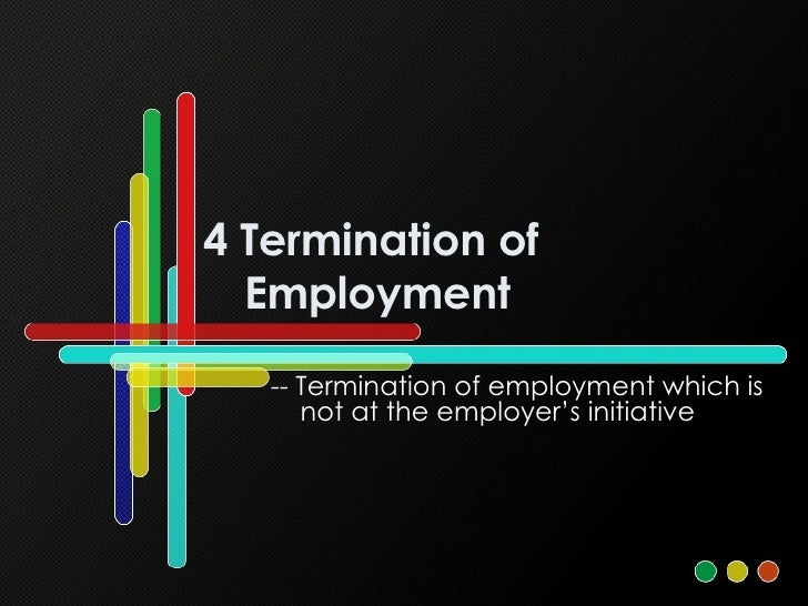4 Termination of Employment -- Termination of employment which is not at the employer's initiative