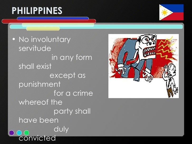 PHILIPPINES <ul><li>No involuntary servitude  in any form shall exist  except as punishment  for a crime whereof the  part...