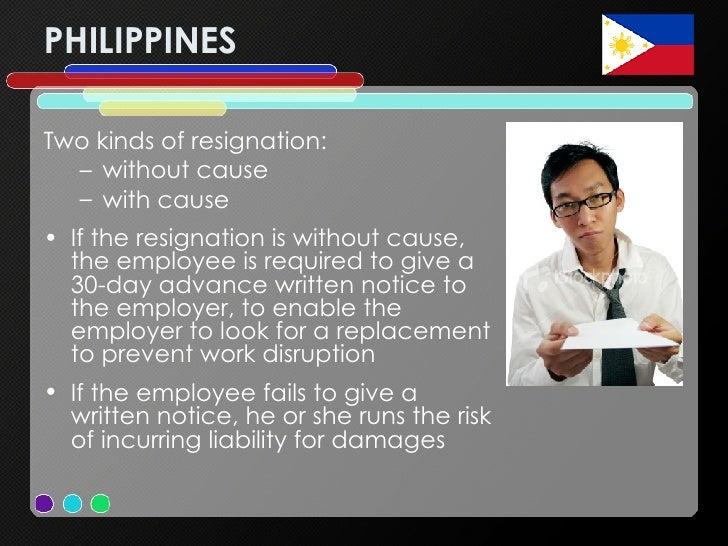 PHILIPPINES <ul><li>Two kinds of resignation:  </li></ul><ul><ul><li>without cause  </li></ul></ul><ul><ul><li>with cause ...
