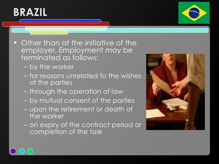 BRAZIL <ul><li>Other than at the initiative of the employer, Employment may be terminated as follows:  </li></ul><ul><ul><...