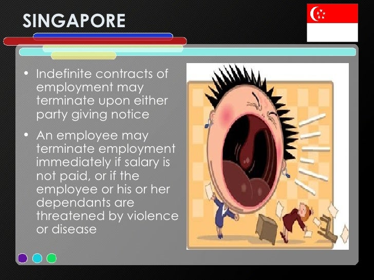 SINGAPORE <ul><li>Indefinite contracts of employment may terminate upon either party giving notice </li></ul><ul><li>An em...