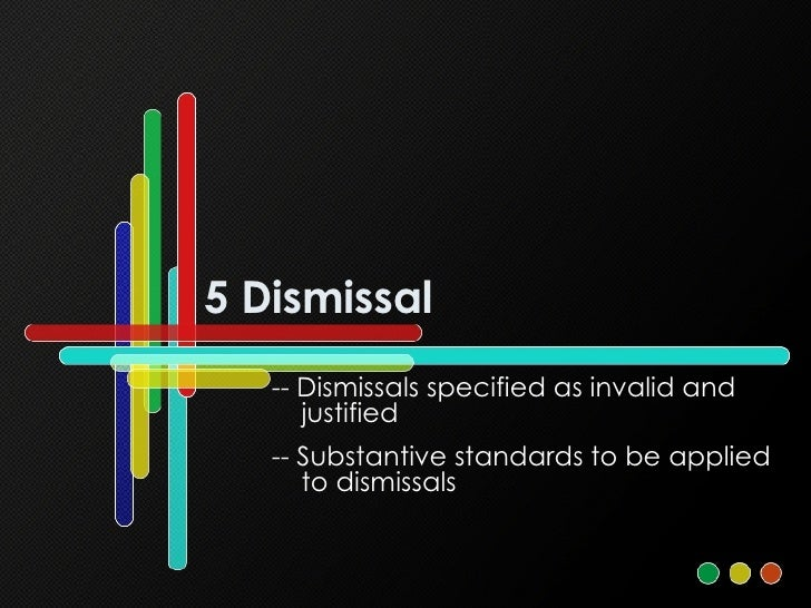 5 Dismissal -- Dismissals specified as invalid and justified -- Substantive standards to be applied to dismissals