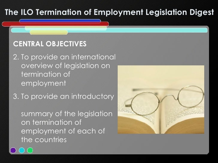 The ILO Termination of Employment Legislation Digest  <ul><li>CENTRAL OBJECTIVES </li></ul><ul><li>To provide an internati...