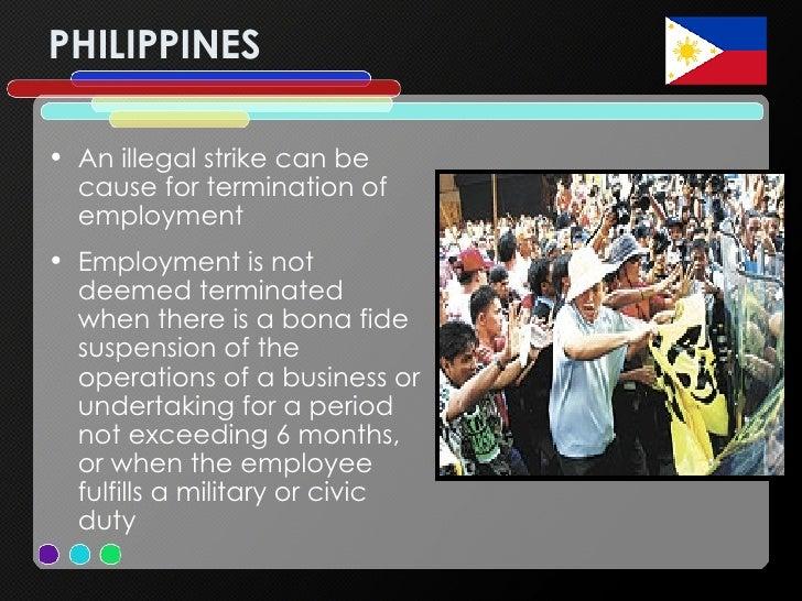 PHILIPPINES <ul><li>An illegal strike can be cause for termination of employment </li></ul><ul><li>Employment is not deeme...