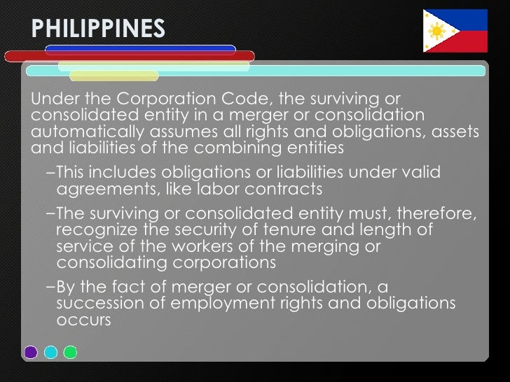 PHILIPPINES <ul><li>Under the Corporation Code, the surviving or consolidated entity in a merger or consolidation automati...