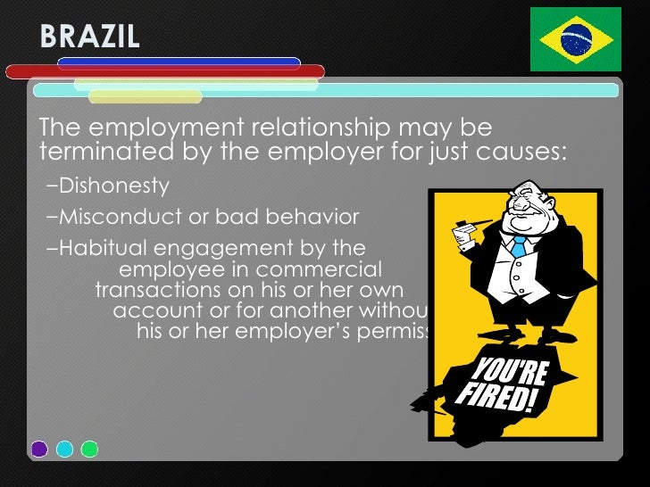 BRAZIL <ul><li>The employment relationship may be terminated by the employer for just causes:  </li></ul><ul><ul><li>Disho...