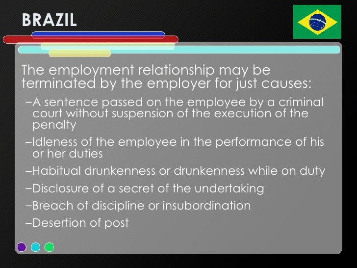 BRAZIL <ul><li>The employment relationship may be terminated by the employer for just causes:  </li></ul><ul><ul><li>A sen...
