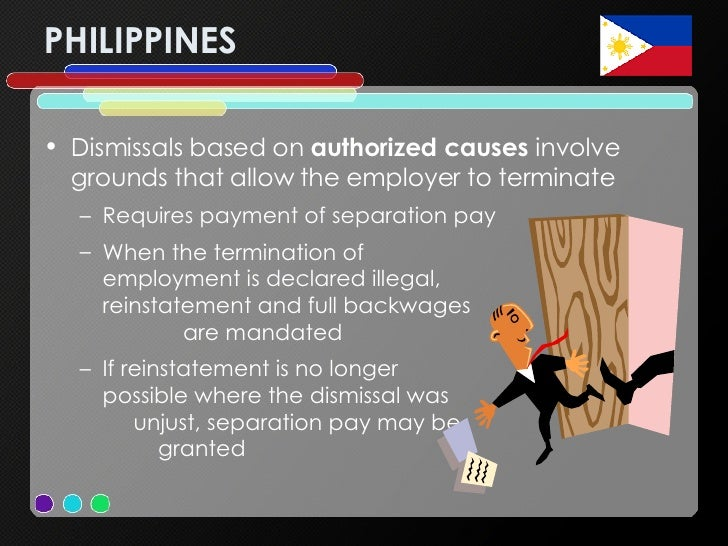 PHILIPPINES <ul><li>Dismissals based on  authorized causes  involve grounds that allow the employer to terminate </li></ul...
