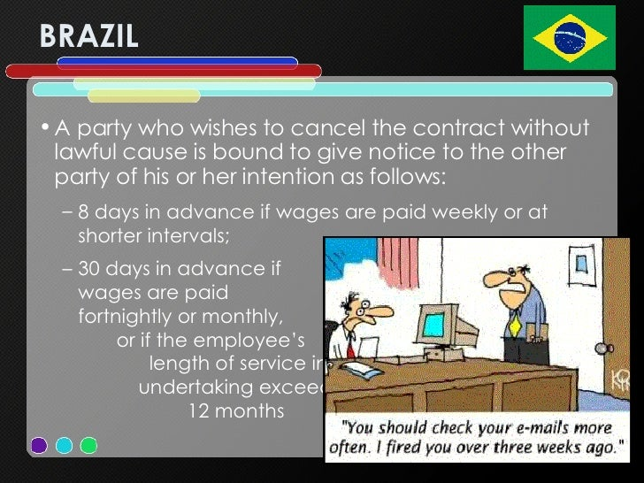 BRAZIL <ul><li>A party who wishes to cancel the contract without lawful cause is bound to give notice to the other party o...