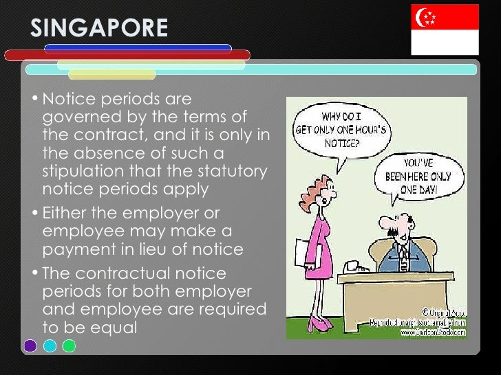 SINGAPORE <ul><li>Notice periods are governed by the terms of the contract, and it is only in the absence of such a stipul...