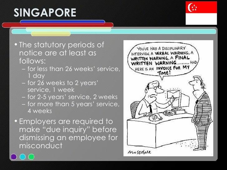 SINGAPORE <ul><li>The statutory periods of notice are at least as follows: </li></ul><ul><ul><li>for less than 26 weeks' s...
