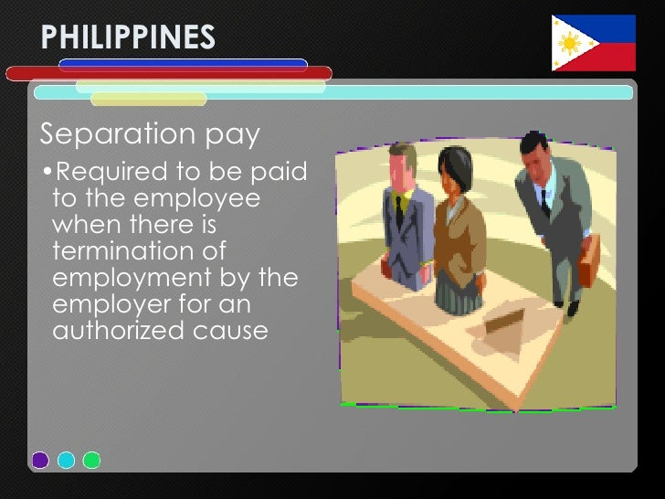 PHILIPPINES <ul><li>Separation pay  </li></ul><ul><li>Required to be paid to the employee when there is termination of emp...