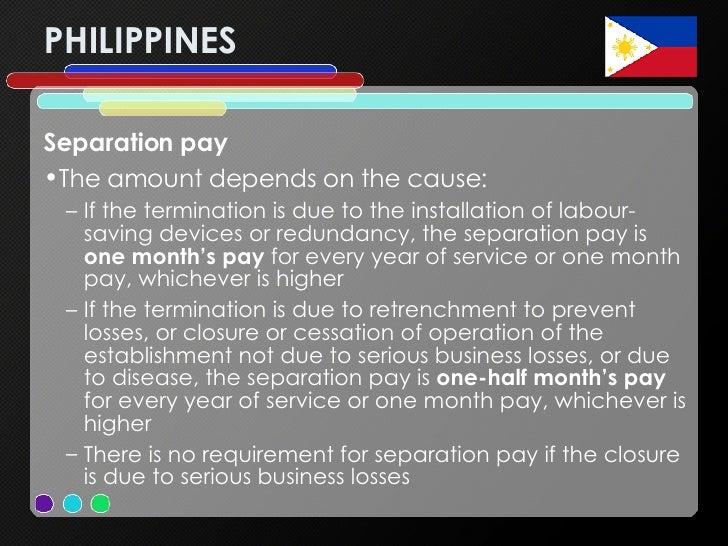 PHILIPPINES <ul><li>Separation pay  </li></ul><ul><li>The amount depends on the cause: </li></ul><ul><ul><li>If the termin...