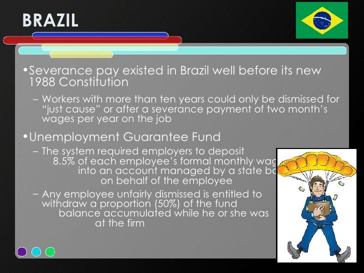 BRAZIL <ul><li>Severance pay existed in Brazil well before its new 1988 Constitution </li></ul><ul><ul><li>Workers with mo...