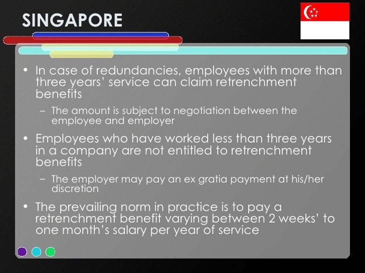 SINGAPORE <ul><li>In case of redundancies, employees with more than three years' service can claim retrenchment benefits <...