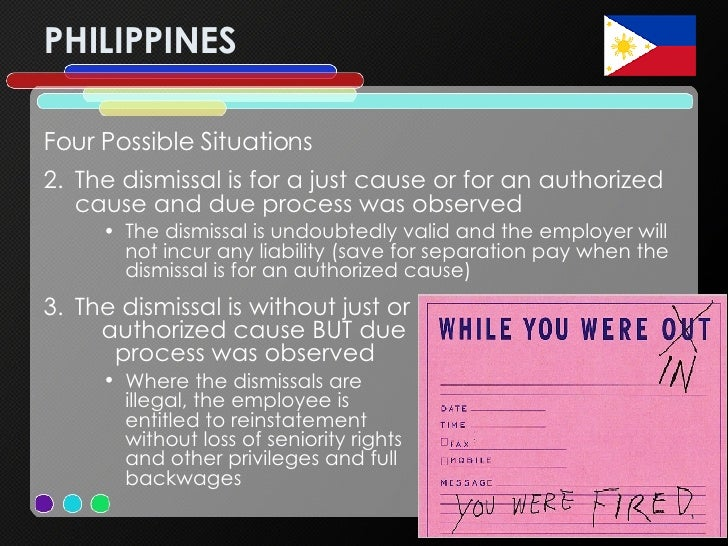 PHILIPPINES <ul><li>Four Possible Situations </li></ul><ul><li>The dismissal is for a just cause or for an authorized caus...