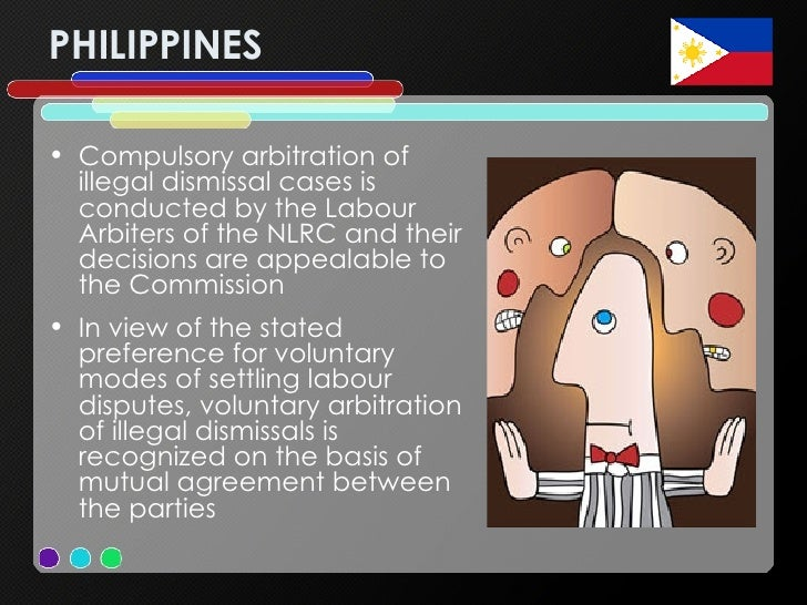 PHILIPPINES <ul><li>Compulsory arbitration of illegal dismissal cases is conducted by the Labour Arbiters of the NLRC and ...