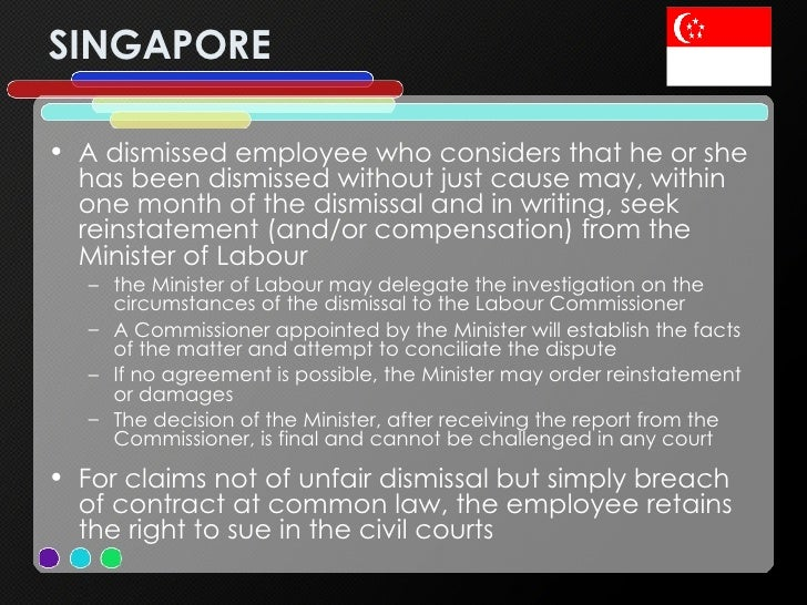 SINGAPORE <ul><li>A dismissed employee who considers that he or she has been dismissed without just cause may, within one ...