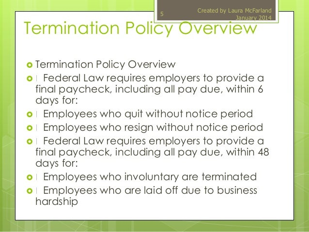 termination policy and the legislation Violation of public policy: the termination is wrongful because it violates public policy - for example, if the employee was fired for refusing to participate in an illegal act retaliatory termination: employer fired employee because employee engaged in a protected activity and was fired in retaliation of engaging in the right.