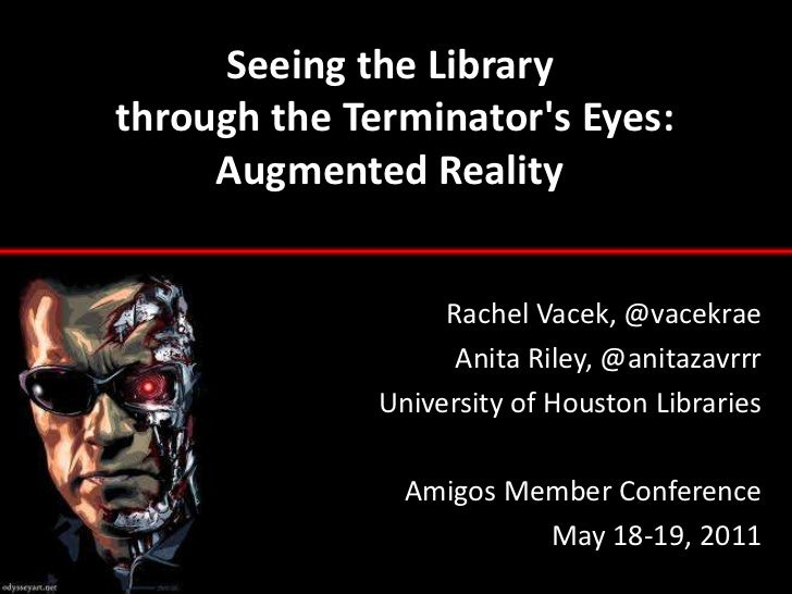 Seeing the Librarythrough the Terminator's Eyes: Augmented Reality<br />Rachel Vacek, @vacekrae<br />Anita Riley, @anitaza...