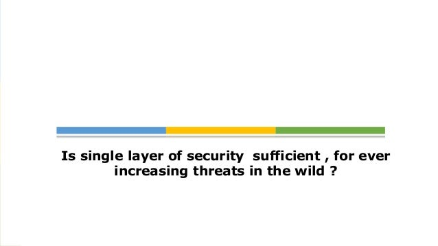 Is single layer of security sufficient , for ever        increasing threats in the wild ?