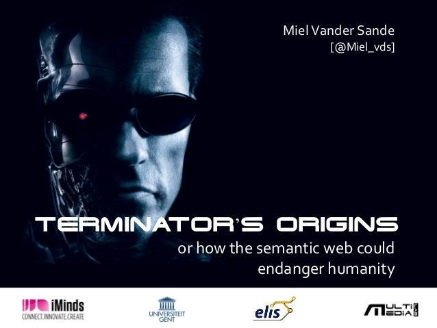 Miel Vander Sande                            [@Miel_vds]TERMINATOR'S ORIGINS       or how the semantic web could          ...