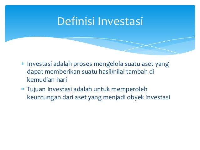  Investasi adalah proses mengelola suatu aset yang dapat memberikan suatu hasil/nilai tambah di kemudian hari  Tujuan In...
