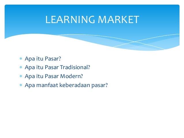  Apa itu Pasar?  Apa itu Pasar Tradisional?  Apa itu Pasar Modern?  Apa manfaat keberadaan pasar? LEARNING MARKET