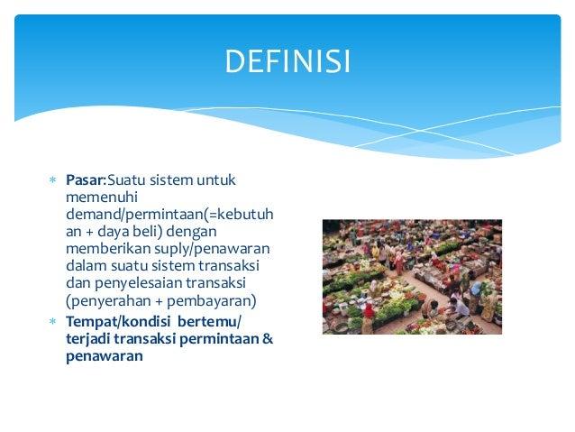 DEFINISI  Pasar:Suatu sistem untuk memenuhi demand/permintaan(=kebutuh an + daya beli) dengan memberikan suply/penawaran ...