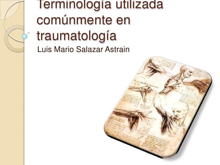 Terminología utilizada comúnmente en traumatología<br />Luis Mario Salazar Astrain<br />