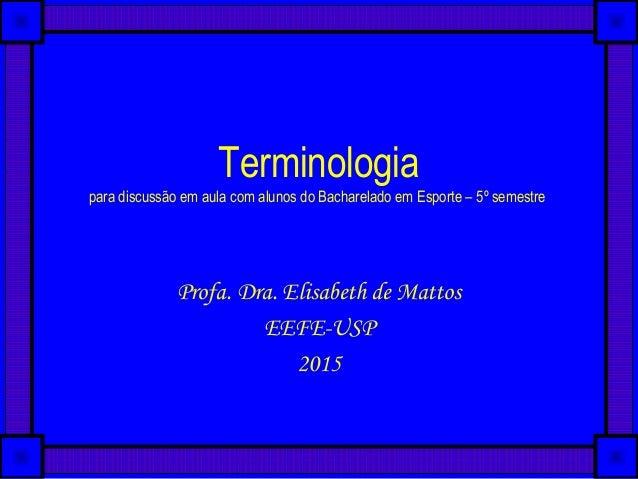 Terminologia para discussão em aula com alunos do Bacharelado em Esporte – 5º semestre Profa. Dra. Elisabeth de Mattos EEF...