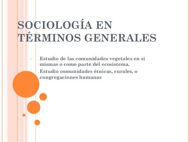 SOCIOLOGÍA EN TÉRMINOS GENERALES • Estudio de las comunidades vegetales en sí mismas o como parte del ecosistema. • Estudi...