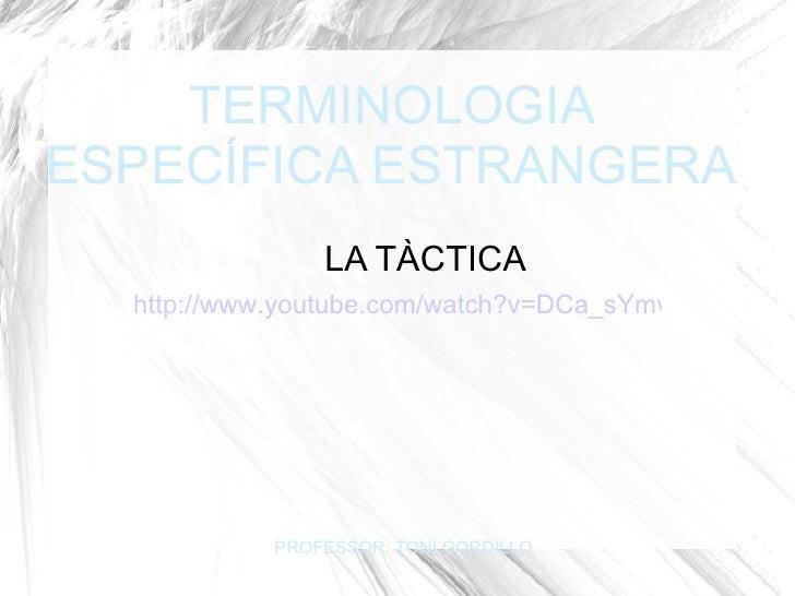 TERMINOLOGIA ESPECÍFICA ESTRANGERA LA TÀCTICA PROFESSOR: TONI GORDILLO http://www.youtube.com/watch?v=DCa_sYmvLFc