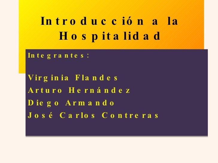 Introducci ón a la Hospitalidad Integrantes: Virginia Flandes Arturo Hernández Diego Armando  José Carlos Contreras