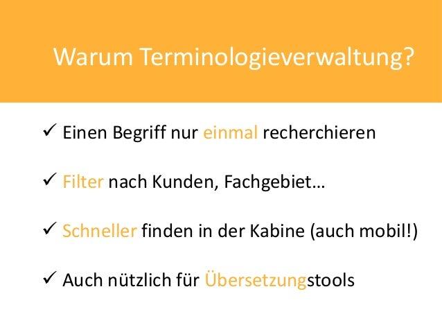 Warum Terminologieverwaltung? Einen Begriff nur einmal recherchieren Filter nach Kunden, Fachgebiet… Schneller finden i...