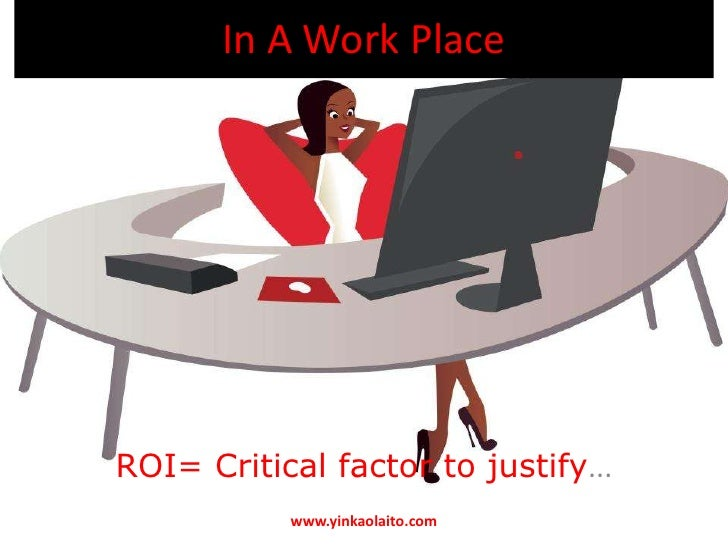 In A Work PlaceROI= Critical factor to justify...           www.yinkaolaito.com