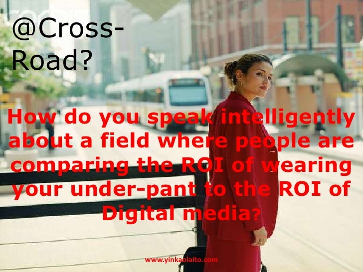 @Cross-Road?How do you speak intelligentlyabout a field where people arecomparing the ROI of wearingyour under-pant to the...