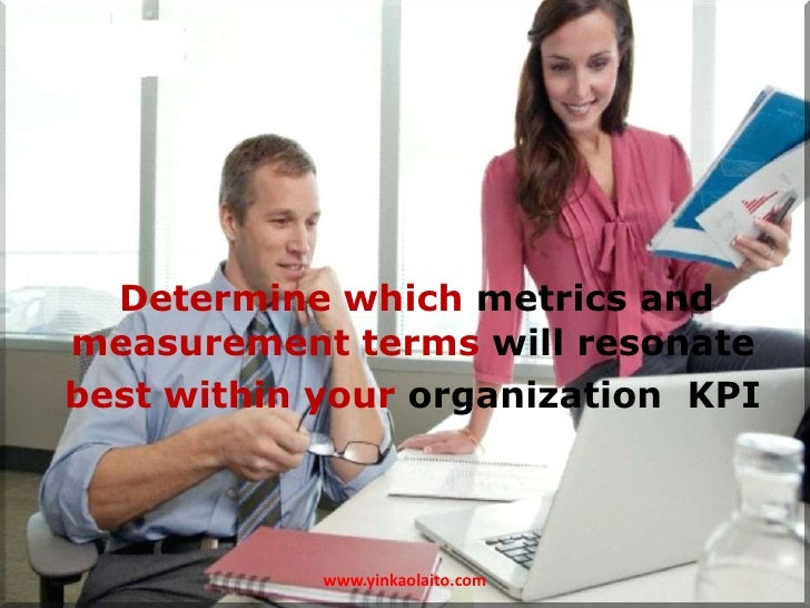 Determine which metrics andmeasurement terms will resonatebest within your organization KPI            www.yinkaolaito.com