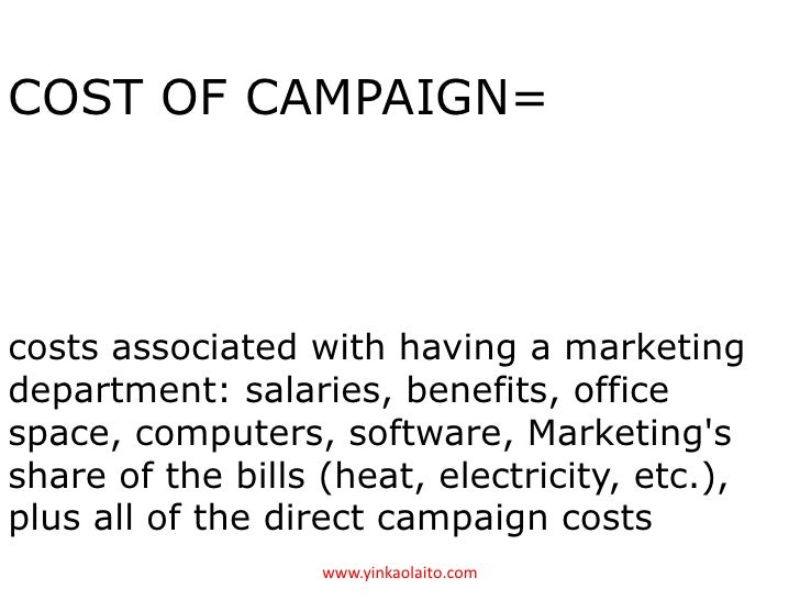 COST OF CAMPAIGN=costs associated with having a marketingdepartment: salaries, benefits, officespace, computers, software,...